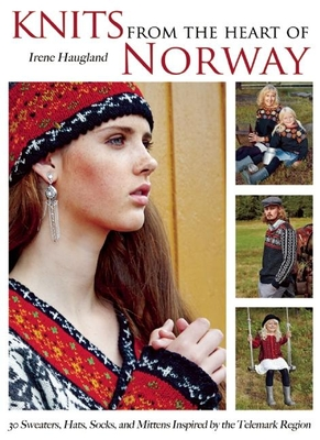 Knits from the Heart of Norway: 30 Sweaters, Hats, Socks, and Mittens Inspired by the Telemark Region - Haugland, Irene