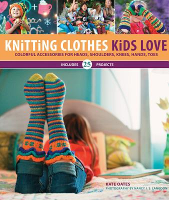 Knitting Clothes Kids Love: Colorful Accessories for Heads, Shoulders, Knees, Hands, Toes - Oates, Kate, and Langdon, Nancy J. S.