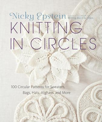 Knitting in Circles: 100 Circular Patterns for Sweaters, Bags, Afghans and More - Epstein, Nicky