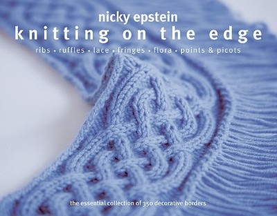 Knitting on the Edge: Ribs, Ruffles, Lace, Fringes, Flora, Points & Picots: The Essential Collection of 350 Decorative Borders - Epstein, Nicky
