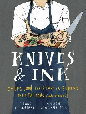 Knives & Ink: Chefs and the Stories Behind Their Tattoos (with Recipes) - Fitzgerald, Isaac, and MacNaughton, Wendy