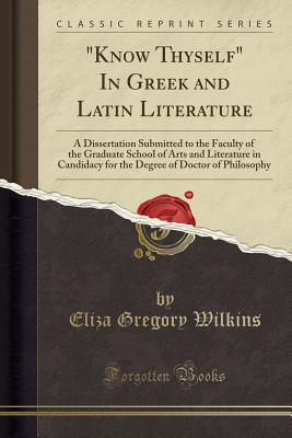 Know Thyself in Greek and Latin Literature: A Dissertation Submitted to the Faculty of the Graduate School of Arts and Literature in Candidacy for the Degree of Doctor of Philosophy (Classic Reprint) - Wilkins, Eliza Gregory
