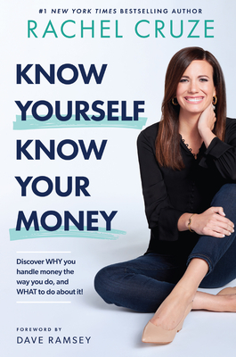 Know Yourself, Know Your Money: Discover Why You Handle Money the Way You Do, and What to Do about It! - Cruze, Rachel, and Ramsey, Dave (Foreword by)
