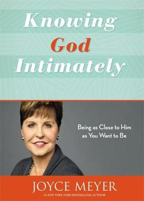 Knowing God Intimately: Being as Close to Him as You Want to Be - Meyer, Joyce
