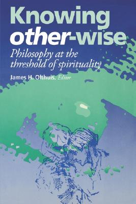 Knowing Other-Wise: Epistemology at the Threshold of Spirituality - Olthius, James H, and Olthuis, James H