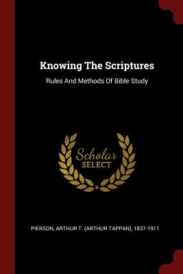 Knowing the Scriptures: Rules and Methods of Bible Study - Pierson, Arthur T (Arthur Tappan) 1837 (Creator)