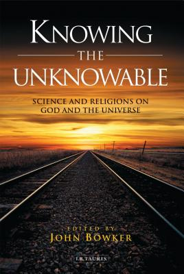 Knowing the Unknowable: Science and Religions on God and the Universe - Bowker, John (Editor)