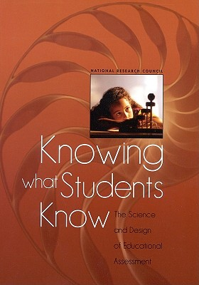 Knowing What Students Know: The Science and Design of Educational Assessment - National Research Council, and Division of Behavioral and Social Sciences and Education, and Center for Education