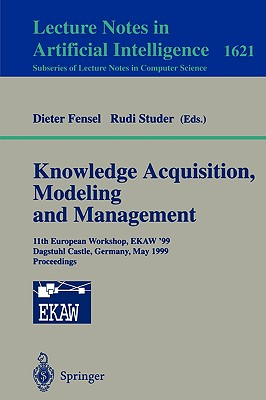 Knowledge Acquisition, Modeling and Management: 11th European Workshop, Ekaw'99, Dagstuhl Castle, Germany, May 26-29, 1999, Proceedings - Studer, Rudi (Editor)