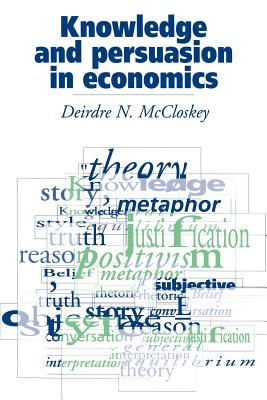 Knowledge and Persuasion in Economics - McCloskey, Donald N, and McCloskey, Deirdre N
