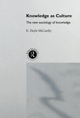 Knowledge as culture: the new sociology of knowledge - McCarthy, E Doyle