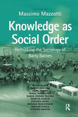 Knowledge as Social Order: Rethinking the Sociology of Barry Barnes - Mazzotti, Massimo (Editor)