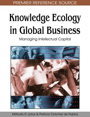 Knowledge Ecology in Global Business: Managing Intellectual Capital - Lytras, Miltiadis D (Editor), and De Pablos, Patricia Ordonez (Editor)