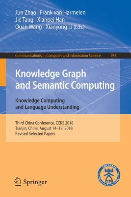 Knowledge Graph and Semantic Computing. Knowledge Computing and Language Understanding: Third China Conference, Ccks 2018, Tianjin, China, August 14-17, 2018, Revised Selected Papers - Zhao, Jun (Editor), and Harmelen, Frank Van (Editor), and Tang, Jie (Editor)