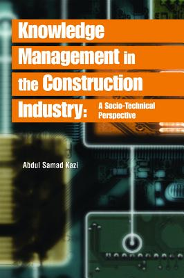 Knowledge Management in the Construction Industry: A Socio-Technical Perspective - Kazi, Abdul Samad (Editor)