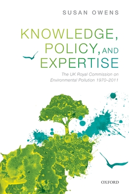 Knowledge, Policy, and Expertise: The UK Royal Commission on Environmental Pollution - Owens, Susan