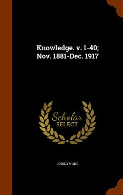 Knowledge. V. 1-40; Nov. 1881-Dec. 1917 - Anonymous