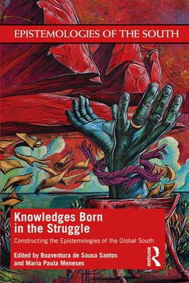 Knowledges Born in the Struggle: Constructing the Epistemologies of the Global South - de Sousa Santos, Boaventura (Editor), and Meneses, Maria Paula (Editor)