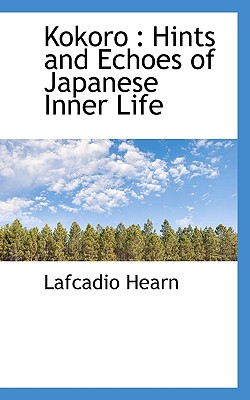 Kokoro: Hints and Echoes of Japanese Inner Life - Hearn, Lafcadio