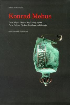 Konrad Mehus: Form Follows Fiction. Jewellery and Objects - Veiteberg, Jorunn, and Enstad, Ola, and Skre, Arnhild
