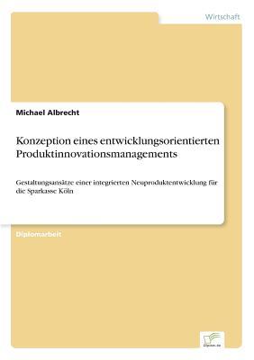 Konzeption Eines Entwicklungsorientierten Produktinnovationsmanagements - Albrecht, Michael
