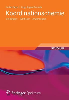 Koordinationschemie: Grundlagen - Synthesen - Anwendungen - Beyer, Lothar, and Angulo Cornejo, Jorge