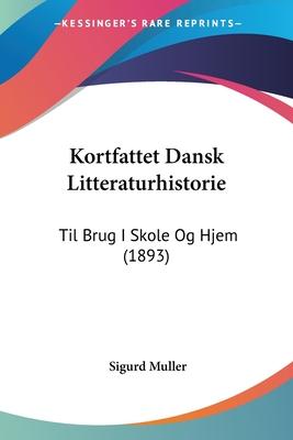 Kortfattet Dansk Litteraturhistorie: Til Brug I Skole Og Hjem (1893) - Muller, Sigurd