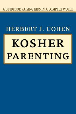 Kosher Parenting: A Guide for Raising Kids in a Complex World - Cohen, Herbert J