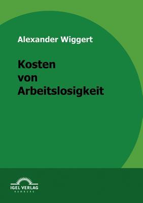 Kosten Von Arbeitslosigkeit - Wiggert, Alexander