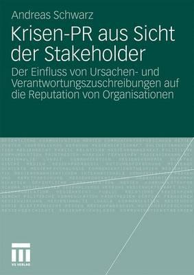 Krisen-PR Aus Sicht Der Stakeholder: Der Einfluss Von Ursachen- Und Verantwortungszuschreibungen Auf Die Reputation Von Organisationen - Schwarz, Andreas