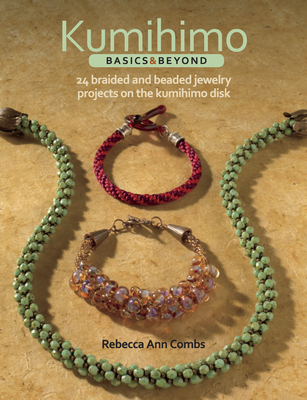 Kumihimo Basics & Beyond: 24 Braided and Beaded Jewelry Projects on the Kumihimo Disk - Combs, Rebecca Ann