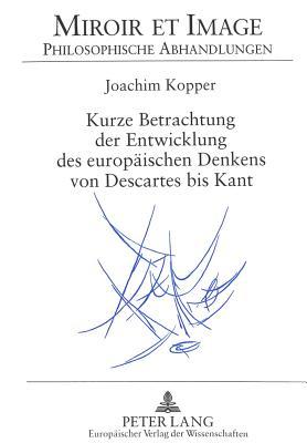 Kurze Betrachtlung Der Entwicklung Des Europaischen Denkens Von Descartes Bis Kant - Kopper, Joachim, and Perrot, Maryvonne (Editor)
