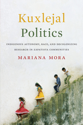 Kuxlejal Politics: Indigenous Autonomy, Race, and Decolonizing Research in Zapatista Communities - Mora, Mariana