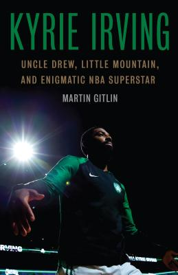 Kyrie Irving: Uncle Drew, Little Mountain, and Enigmatic NBA Superstar - Gitlin, Martin