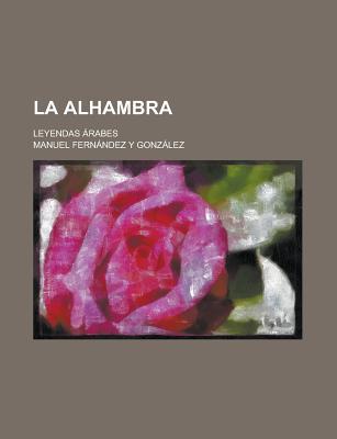 La Alhambra; Leyendas Arabes - Affairs, United States Congress, and Gonzalez, Manuel Fernandez y