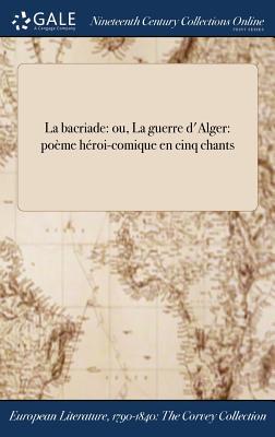 La Bacriade: Ou, La Guerre D'Alger: Poeme Heroi-Comique En Cinq Chants - Barthelemy (Creator)