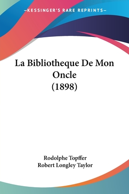 La Bibliotheque de Mon Oncle (1898) - Topffer, Rodolphe, and Taylor, Robert Longley (Introduction by)