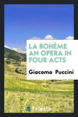 La Boheme an Opera in Four Acts - Puccini, Giacomo
