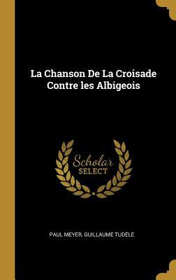 La Chanson de La Croisade Contre Les Albigeois - Meyer, Paul, and Tudele, Guillaume