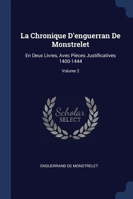 La Chronique D'Enguerran de Monstrelet: En Deux Livres, Avec Pièces Justificatives 1400-1444; Volume 2 - De Monstrelet, Enguerrand