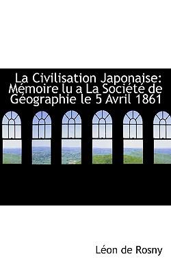 La Civilisation Japonaise: Memoire Lu a la Societe de Geographie Le 5 Avril 1861 - De Rosny, Leon, and Rosny, Leon De