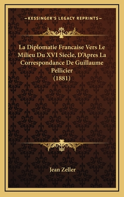 La Diplomatie Francaise Vers Le Milieu Du XVI Siecle, D'Apres La Correspondance de Guillaume Pellicier (1881) - Zeller, Jean