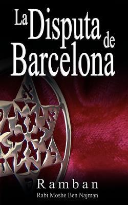 La Disputa de Barcelona - Por Que Los Judios No Creen En Jesus? - Ramban, and Ben Najman, Rabbi Moshe, and Najmanides
