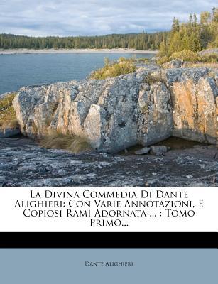 La Divina Commedia Di Dante Alighieri: Con Varie Annotazioni, E Copiosi Rami Adornata ...: Tomo Primo... - Alighieri, Dante