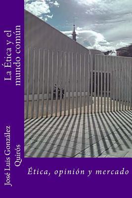 La Etica y El Mundo Comun: Etica, Opinion y Mercado - Quiros, Jose Luis Gonzalez