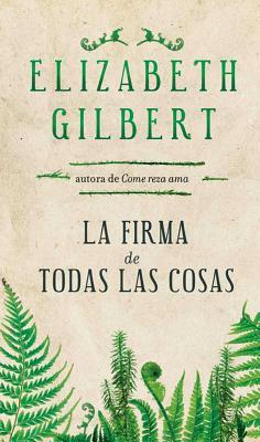 La Firma de Todas las Cosas - Gilbert, Elizabeth