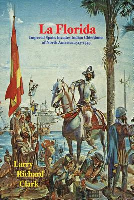 La Florida: Imperial Spain Invades Indian Chiefdoms of North America 1513-1543 - Clark, Larry Richard