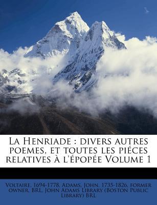 La Henriade: Divers Autres Poemes, Et Toutes Les Pi Ces Relatives L' Pop E Volume 1 - Voltaire, and Adams, John 1735 (Creator), and John Adams Library (Boston Public Lib (Creator)