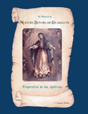 La Historia de Nuestra Senora de Guadalupe, Emperatriz de America - Walsh, C Lourdes