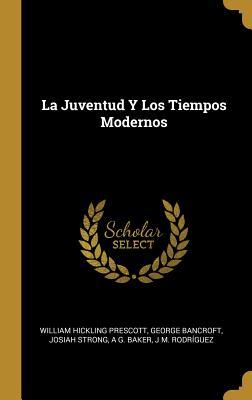 La Juventud y Los Tiempos Modernos - Prescott, William Hickling, and Bancroft, George, and Strong, Josiah